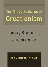 The Three Failures of Creationism - Logic, Rhetoric, and Science ebook by Walter Fitch