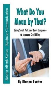 What Do You Mean by That? - Using Small Talk and Body Language to Increase Credibility ebook by Dianna Booher