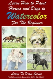 Learn to Paint Horses and Dogs In Watercolor For The Absolute Beginner ebook by Dueep Jyot Singh,John Davidson