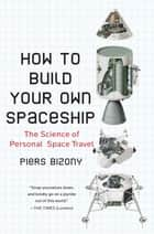 How to Build Your Own Spaceship ebook by Piers Bizony