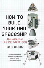 How to Build Your Own Spaceship - The Science of Personal Space Travel ebook by Piers Bizony