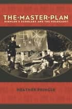 The Master Plan - Himmler's Scholars and the Holocaust ebook by Heather Pringle
