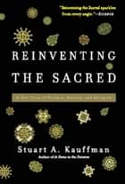 Reinventing the Sacred - A New View of Science, Reason, and Religion eBook by Stuart A Kauffman