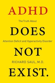 ADHD Does not Exist - The Truth About Attention Deficit and Hyperactivity Disorder ebook by Richard Saul