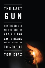 The Last Gun - How Changes in the Gun Industry Are Killing Americans and What It Will Take to Stop It ebook by Tom Diaz