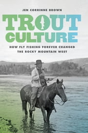 Trout Culture - How Fly Fishing Forever Changed the Rocky Mountain West ebook by Jen Corrinne Brown