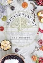 The Preservatory - Seasonally Inspired Recipes for Creating and Cooking with Artisanal Preserves ebook by Lee Murphy