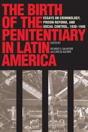 The Birth of the Penitentiary in Latin America - Essays on Criminology, Prison Reform, and Social Control, 1830-1940 ebook by Ricardo D.  Salvatore, Carlos  Aguirre