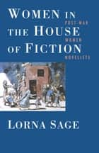 Women in the House of Fiction - Post-War Women Novelists ebook by Lorna Sage