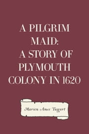 A Pilgrim Maid: A Story of Plymouth Colony in 1620 ebook by Marion Ames Taggart