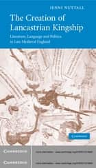 The Creation of Lancastrian Kingship - Literature, Language and Politics in Late Medieval England ebook by Jenni Nuttall