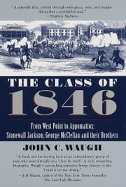 The Class of 1846 - From West Point to Appomattox: Stonewall Jackson, George McClellan, and Their Br others ebook by John Waugh