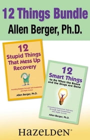 12 Stupid Things That Mess Up Recovery & 12 Smart Things to Do When the Booze an - Avoiding Relapse and Choosing Emotional Sobriety through Self-Awareness and Right Action ebook by Allen Berger, Ph. D.