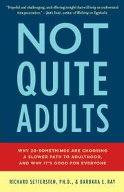 Not Quite Adults - Why 20-Somethings Are Choosing a Slower Path to Adulthood, and Why It's Good for Everyone ebook by Richard Settersten,Barbara E. Ray