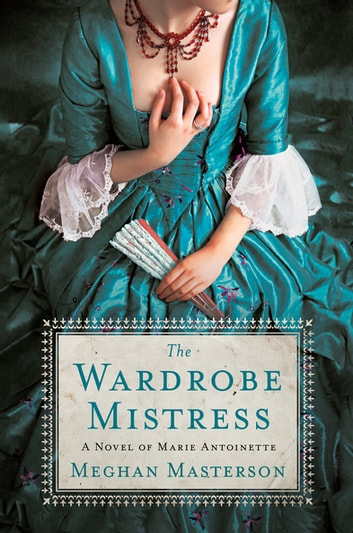 The Wardrobe Mistress - A Novel of Marie Antoinette ebook by Meghan Masterson