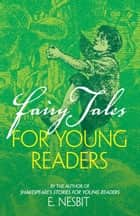 Fairy Tales for Young Readers - By the Author of Shakespeare's Stories for Young Readers ebook by E. Nesbit