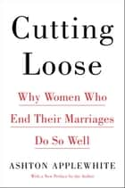 Cutting Loose - Why Women Who End Their Marriages Do So Well ebook de Ashton Applewhite