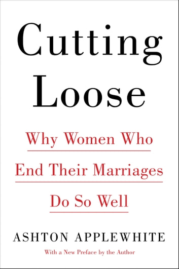 Cutting Loose - Why Women Who End Their Marriages Do So Well ebook by Ashton Applewhite