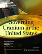 Governing Uranium in the United States ebook by Sharon Squassoni,Stephanie Cooke,Robert Kim,Jacob Greenberg