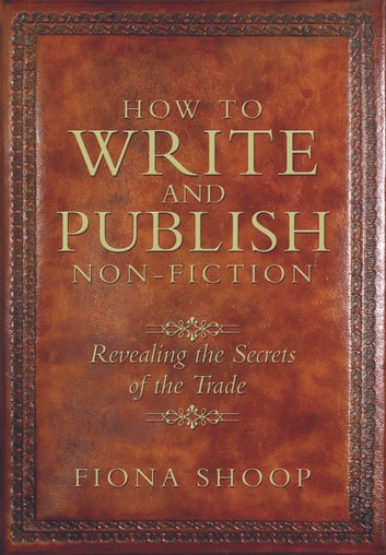 How to Write and Publish Non-fiction: Revealing the Secrets of the Trade ebook by Fiona Shoop