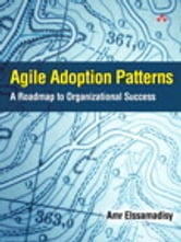 Agile Adoption Patterns - A Roadmap to Organizational Success ebook by Amr Elssamadisy