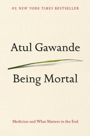 Being Mortal - Medicine and What Matters in the End ebook by Atul Gawande