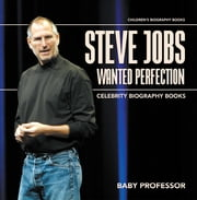 Steve Jobs Wanted Perfection - Celebrity Biography Books | Children's Biography Books ebook by Baby Professor