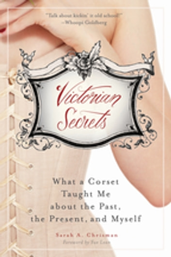 Victorian Secrets - What a Corset Taught Me about the Past, the Present, and Myself ebook by Sarah A. Chrisman