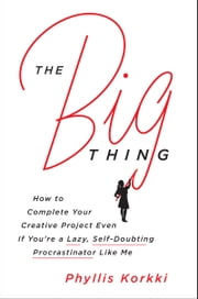 The Big Thing - How to Complete Your Creative Project Even if You're a Lazy, Self-Doubting Procrastinator Like Me ebook by Phyllis Korkki