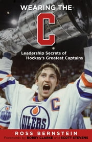 "Wearing the ""C"" - Leadership Secrets from Hockey's Greatest Captains ebook by Ross Bernstein,Bobby Clarke,Scott Stevens"