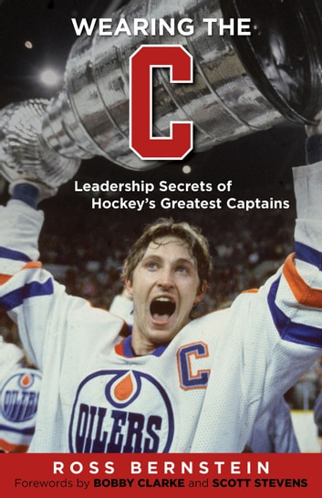 "Wearing the ""C"" - Leadership Secrets from Hockey's Greatest Captains ebook by Ross Bernstein"