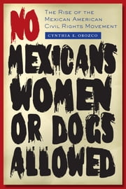 No Mexicans, Women, or Dogs Allowed - The Rise of the Mexican American Civil Rights Movement ebook by Cynthia E. Orozco