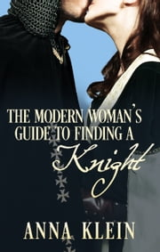 The Modern Woman's Guide To Finding A Knight ebook by Anna Klein