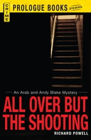 All Over But the Shooting: An Arab and Andy Blake mystery ebook by Richard Powell