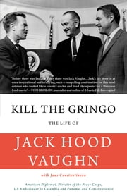 Kill the Gringo - The Life of Jack Vaughn—American diplomat, Director of the Peace Corps, US ambassador to Colombia and Panama, and conservationist ebook by Jack Hood Vaughn, Jane Constantineau