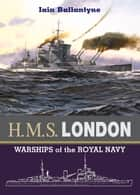 HMS London - Warships of the Royal Navy ebook by Ballantyne, Iain