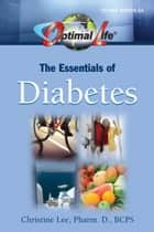Optimal Life: The Essentials of Diabetes ebook by Christine Lee, Pharm.D., BCPS