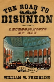 The Road to Disunion - Secessionists at Bay, 1776-1854: Volume I ebook by William W. Freehling
