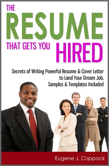 The Resume That Gets You Hired: Secrets of Writing Powerful Resume & Cover Letter to Land Your Dream Job, Samples & Templates Included ebook by Eugene J. Coppock