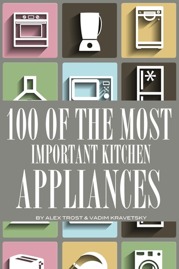 100 of the Most Important Kitchen Appliances ebook by alex trostanetskiy
