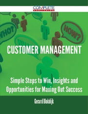 Customer Management - Simple Steps to Win, Insights and Opportunities for Maxing Out Success ebook by Gerard Blokdijk