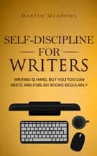 Self-Discipline for Writers - Writing Is Hard, But You Too Can Write and Publish Books Regularly ebook by Martin Meadows