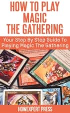 How to Play Magic The Gathering ebook by HowExpert