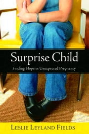 Surprise Child - Finding Hope in Unexpected Pregnancy ebook by Leslie Leyland Fields