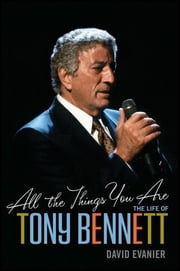 All the Things You Are - The Life of Tony Bennett ebook by David Evanier
