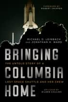 Bringing Columbia Home - The Untold Story of a Lost Space Shuttle and Her Crew ebook by Michael Leinbach, Jonathan Ward, Captain Robert Crippen,...