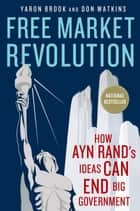 Free Market Revolution - How Ayn Rand's Ideas Can End Big Government ebook by Yaron Brook, Don Watkins