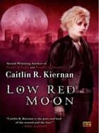 Low Red Moon ebook by Caitlin R. Kiernan