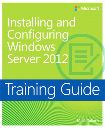 Training Guide Installing and Configuring Windows Server 2012 (MCSA) ebook by Mitch Tulloch