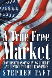 A True Free Market - Conversations on Gaining Liberty and Justice through Economics ebook by Stephen Taft